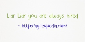 Liar Liar you are always hired @http://agileopedia.com/