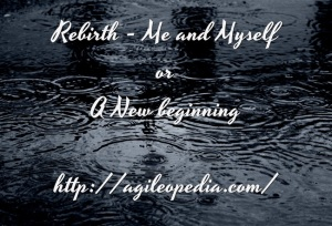Rebirth, A Fresh Start or the same myself @ http://agileopedia.com/