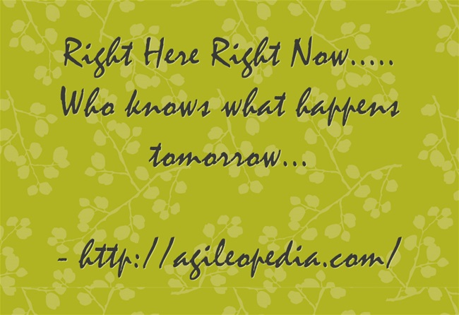 Right Here Right Now - http://agileopedia.com/
